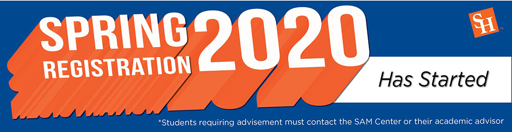 SPRING REGISTRATION 2020 Has Started shsu.edu/registration *Students requiring advisement must contact SAM Center or their academic advisor